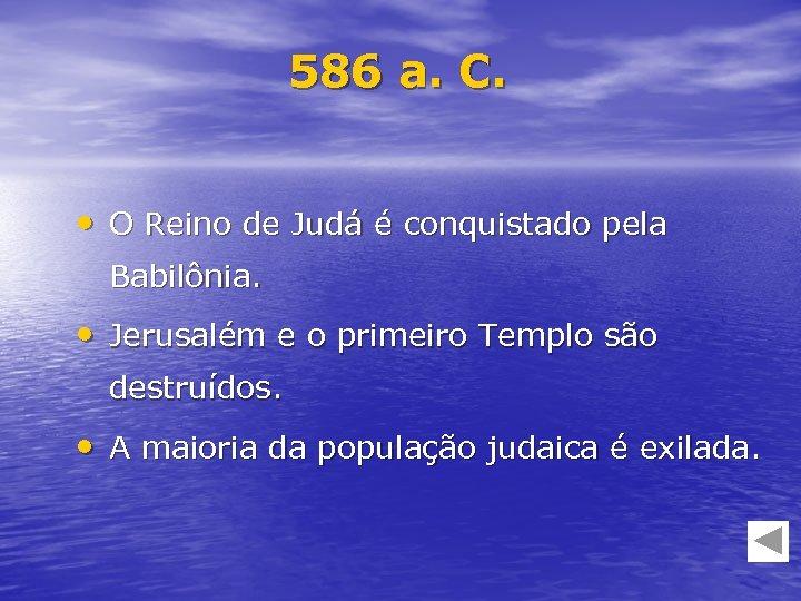 586 a. C. • O Reino de Judá é conquistado pela Babilônia. • Jerusalém