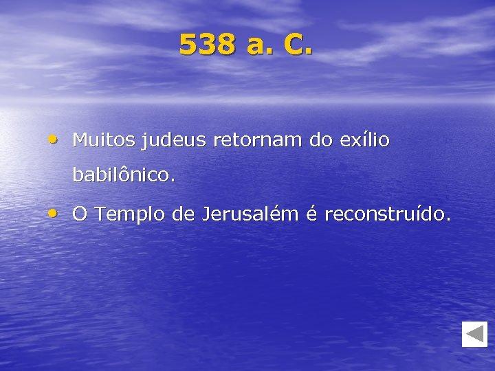 538 a. C. • Muitos judeus retornam do exílio babilônico. • O Templo de