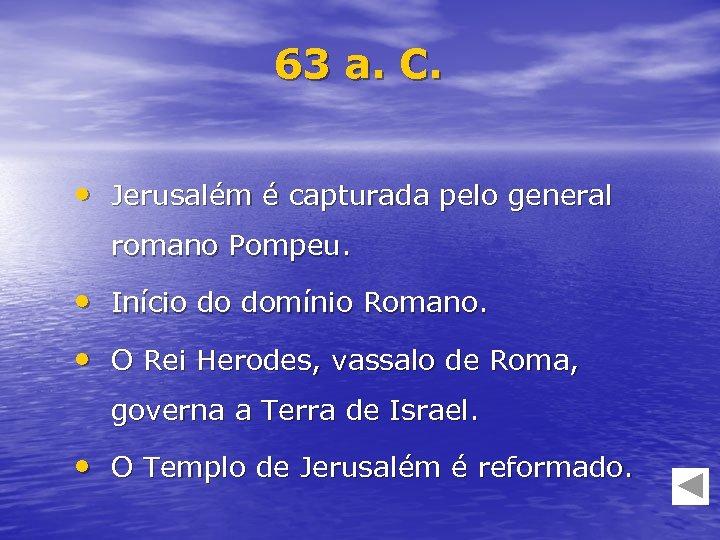 63 a. C. • Jerusalém é capturada pelo general romano Pompeu. • Início do