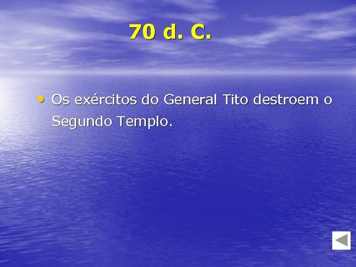 70 d. C. • Os exércitos do General Tito destroem o Segundo Templo.