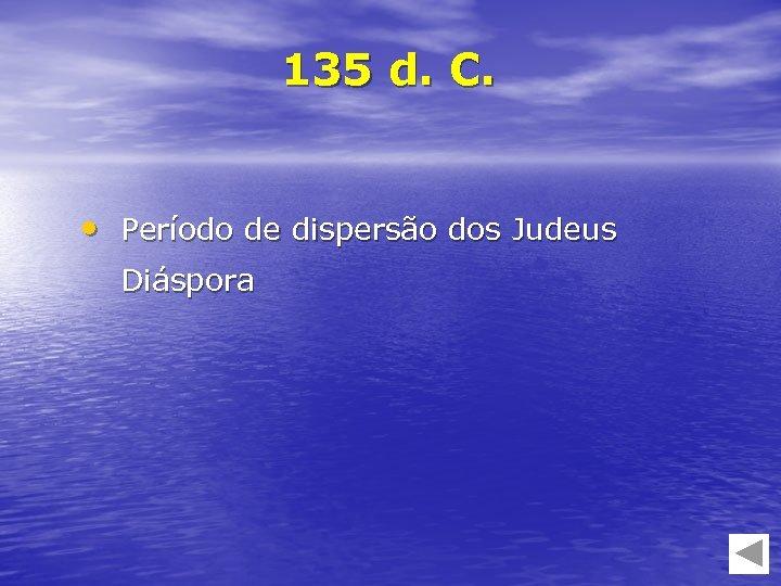 135 d. C. • Período de dispersão dos Judeus Diáspora