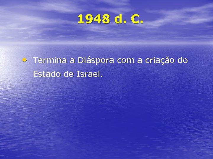 1948 d. C. • Termina a Diáspora com a criação do Estado de Israel.
