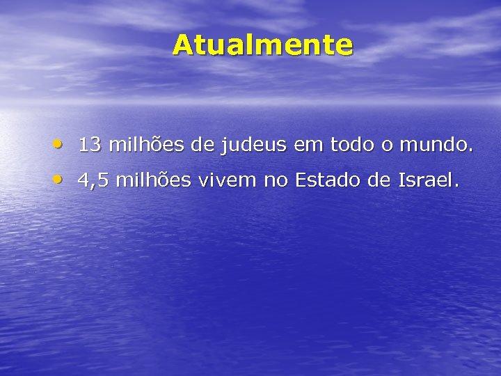 Atualmente • 13 milhões de judeus em todo o mundo. • 4, 5 milhões