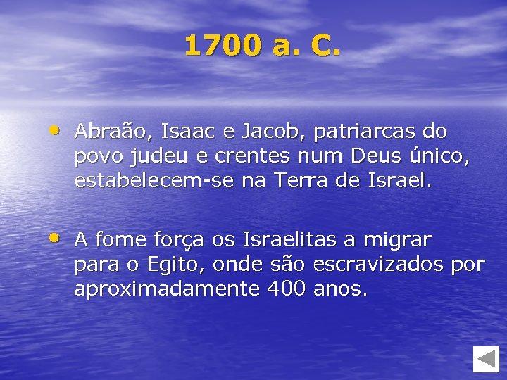 1700 a. C. • Abraão, Isaac e Jacob, patriarcas do povo judeu e crentes