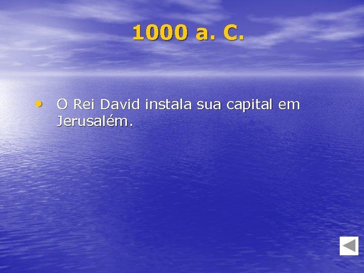 1000 a. C. • O Rei David instala sua capital em Jerusalém.