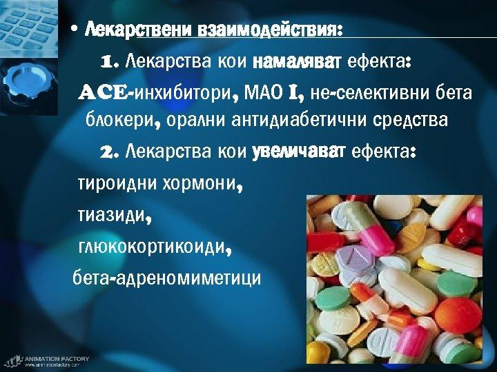 • Лекарствени взаимодействия: 1. Лекарства кои намаляват ефекта: ACE-инхибитори, МАО I, не-селективни бета