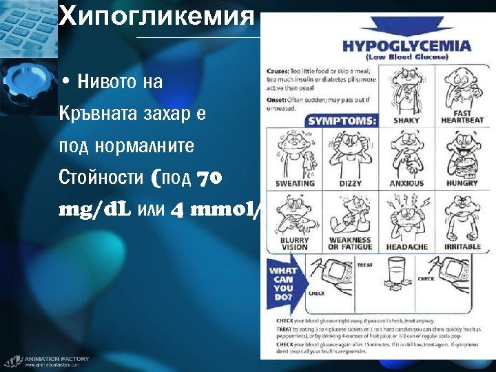 Хипогликемия • Нивото на Кръвната захар е под нормалните Стойности (под 70 mg/d. L