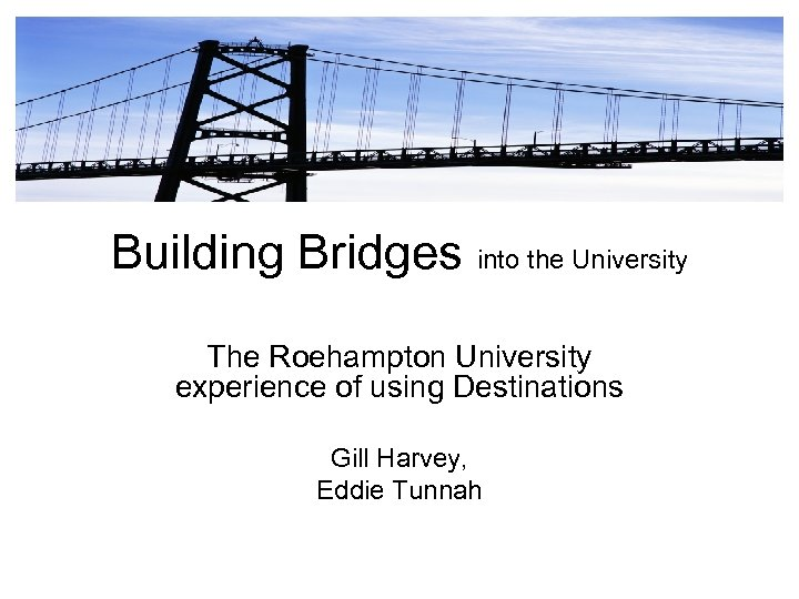 Building Bridges into the University The Roehampton University experience of using Destinations Gill Harvey,