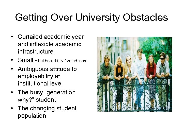Getting Over University Obstacles • Curtailed academic year and inflexible academic infrastructure • Small