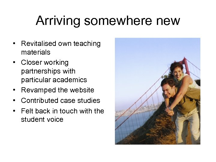 Arriving somewhere new • Revitalised own teaching materials • Closer working partnerships with particular