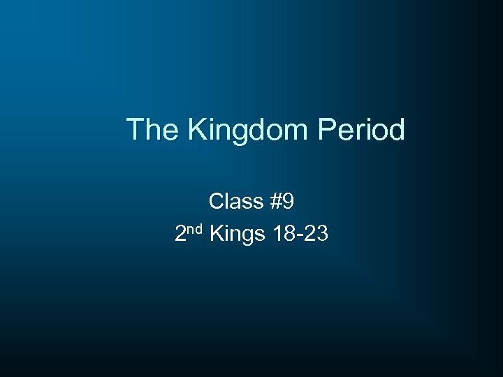 The Kingdom Period Class #9 2 nd Kings 18 -23