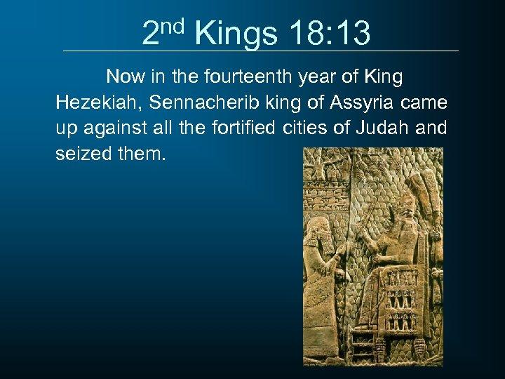 2 nd Kings 18: 13 Now in the fourteenth year of King Hezekiah, Sennacherib