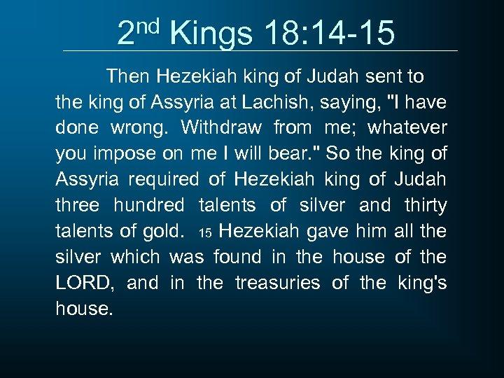 2 nd Kings 18: 14 -15 Then Hezekiah king of Judah sent to the