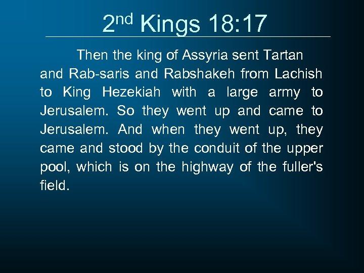 2 nd Kings 18: 17 Then the king of Assyria sent Tartan and Rab-saris