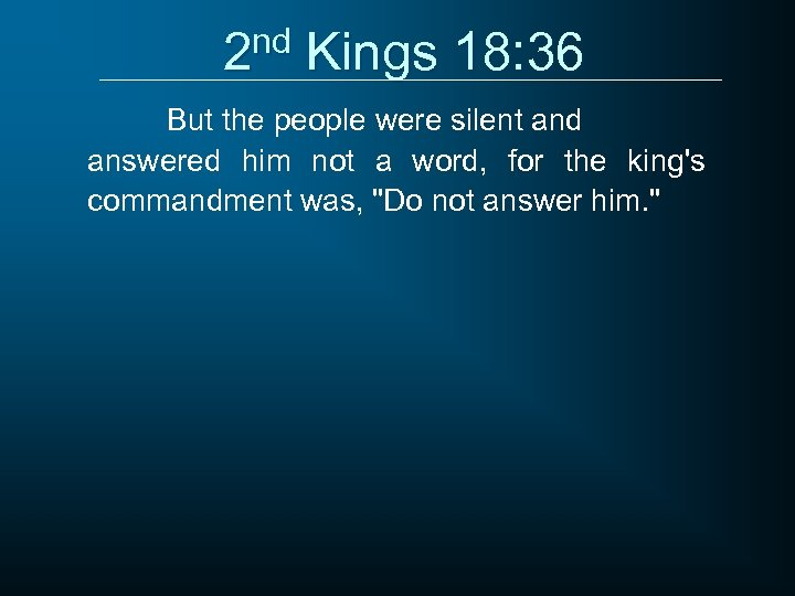 2 nd Kings 18: 36 But the people were silent and answered him not