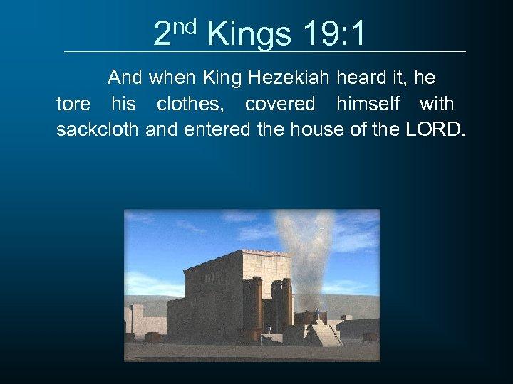 2 nd Kings 19: 1 And when King Hezekiah heard it, he tore his