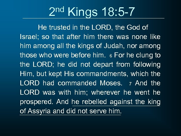 2 nd Kings 18: 5 -7 He trusted in the LORD, the God of