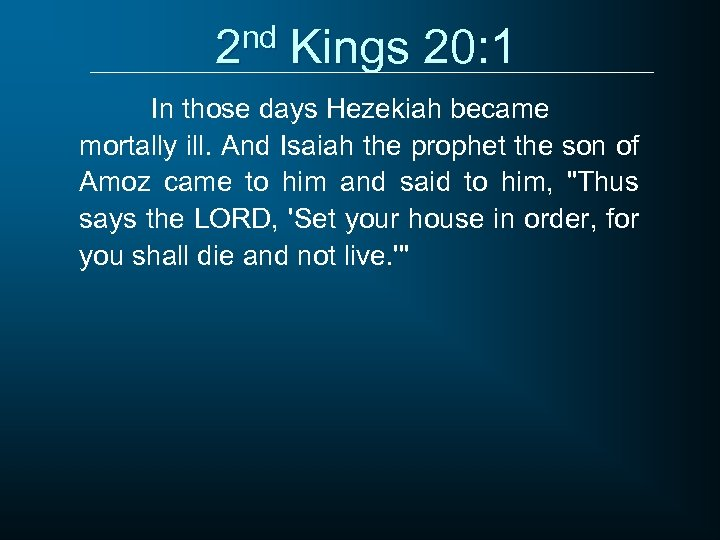 2 nd Kings 20: 1 In those days Hezekiah became mortally ill. And Isaiah