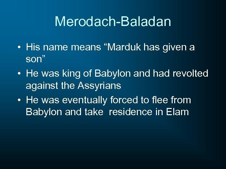 "Merodach-Baladan • His name means ""Marduk has given a son"" • He was king"