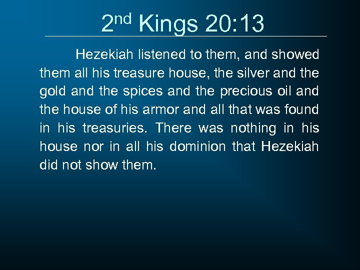 2 nd Kings 20: 13 Hezekiah listened to them, and showed them all his