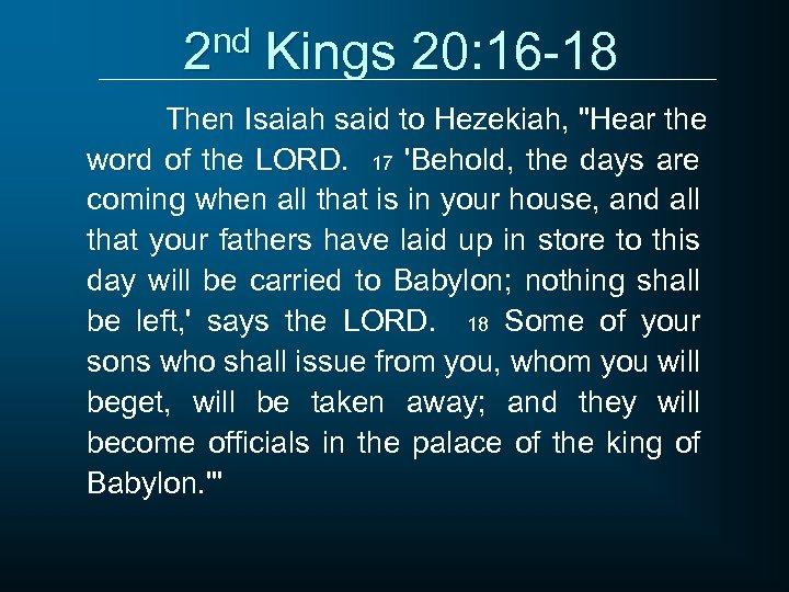 2 nd Kings 20: 16 -18 Then Isaiah said to Hezekiah,