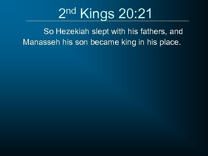 2 nd Kings 20: 21 So Hezekiah slept with his fathers, and Manasseh his