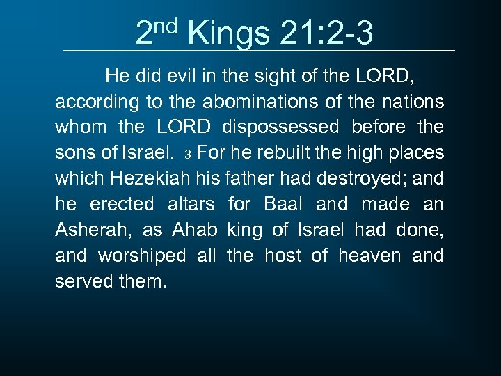 2 nd Kings 21: 2 -3 He did evil in the sight of the