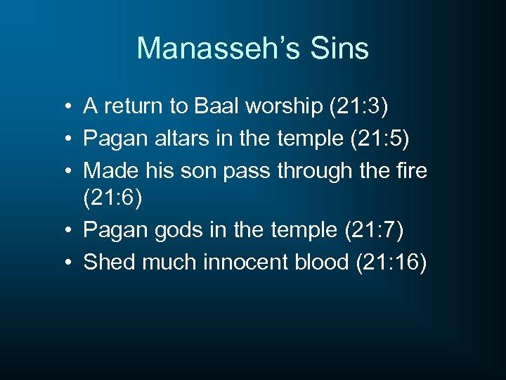 Manasseh's Sins • A return to Baal worship (21: 3) • Pagan altars in