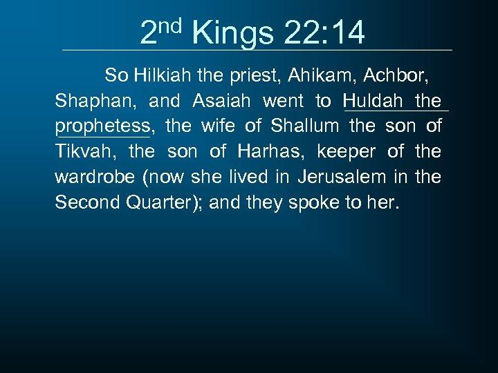 2 nd Kings 22: 14 So Hilkiah the priest, Ahikam, Achbor, Shaphan, and Asaiah