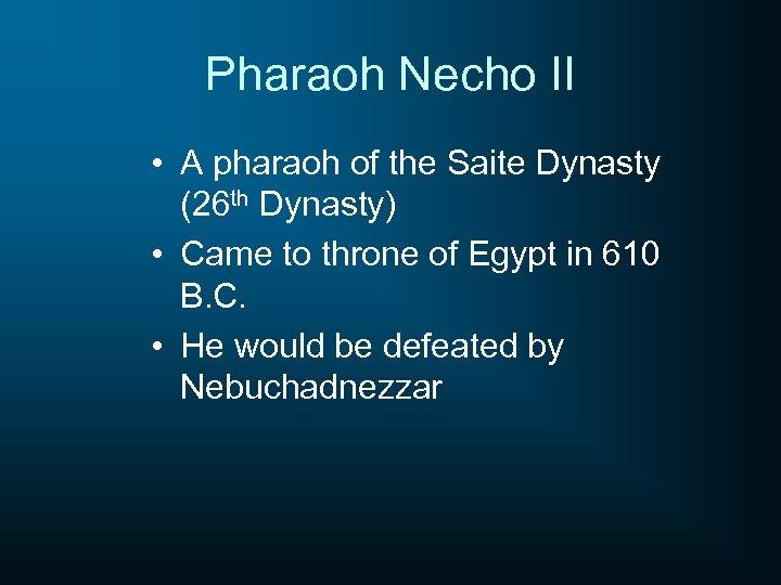 Pharaoh Necho II • A pharaoh of the Saite Dynasty (26 th Dynasty) •