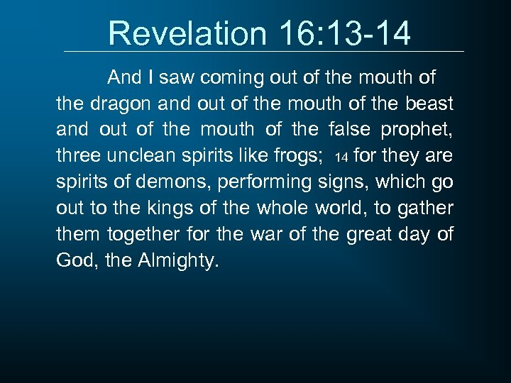 Revelation 16: 13 -14 And I saw coming out of the mouth of the