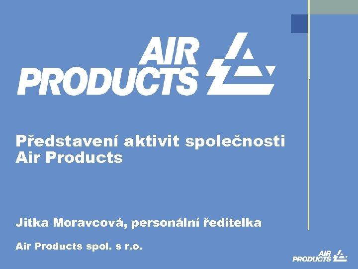 Představení aktivit společnosti Air Products Jitka Moravcová, personální ředitelka Air Products spol. s r.