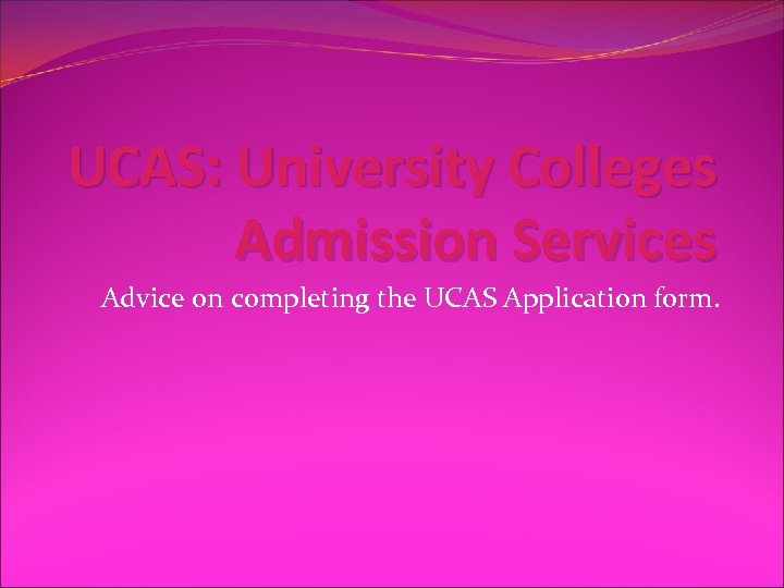 UCAS: University Colleges Admission Services Advice on completing the UCAS Application form.