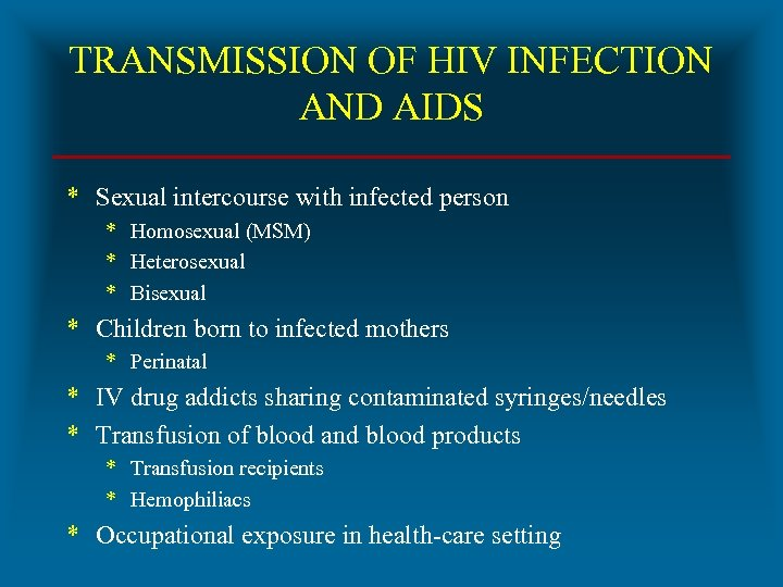 TRANSMISSION OF HIV INFECTION AND AIDS * Sexual intercourse with infected person * Homosexual