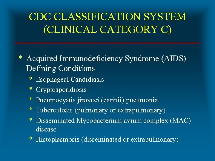 CDC CLASSIFICATION SYSTEM (CLINICAL CATEGORY C) * Acquired Immunodeficiency Syndrome (AIDS) Defining Conditions *