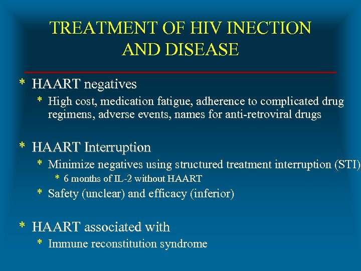 TREATMENT OF HIV INECTION AND DISEASE * HAART negatives * High cost, medication fatigue,