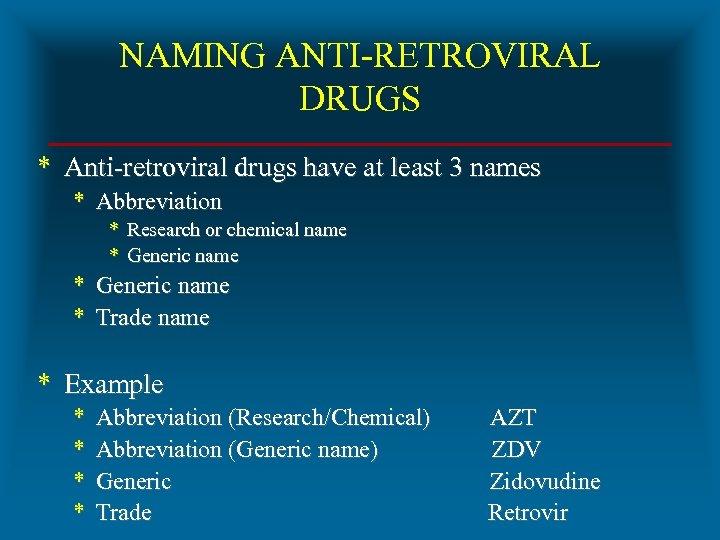 NAMING ANTI-RETROVIRAL DRUGS * Anti-retroviral drugs have at least 3 names * Abbreviation *