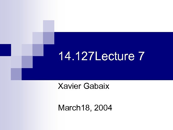 14. 127 Lecture 7 Xavier Gabaix March 18, 2004