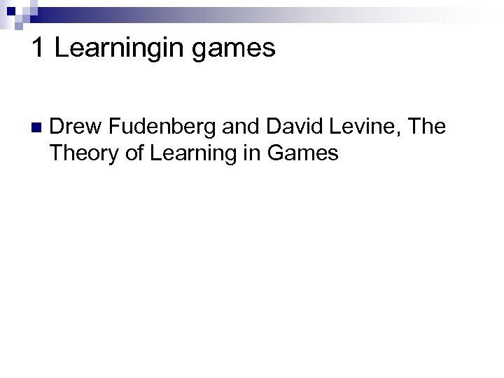 1 Learningin games n Drew Fudenberg and David Levine, Theory of Learning in Games