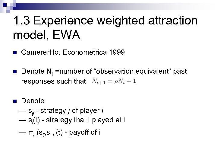 1. 3 Experience weighted attraction model, EWA n Camerer. Ho, Econometrica 1999 n Denote