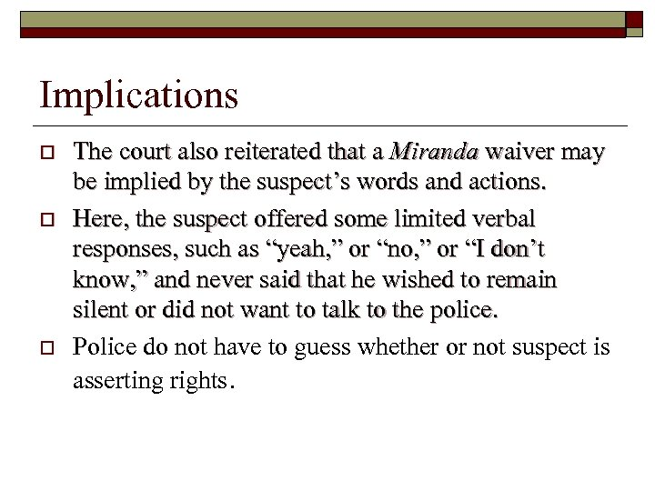 Implications o o o The court also reiterated that a Miranda waiver may be