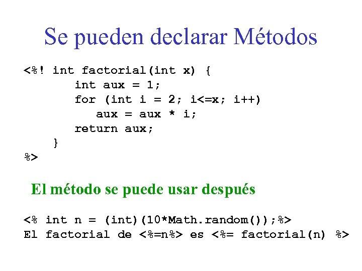 Se pueden declarar Métodos <%! int factorial(int x) { int aux = 1; for