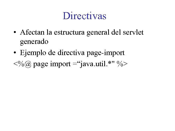 Directivas • Afectan la estructura general del servlet generado • Ejemplo de directiva page-import