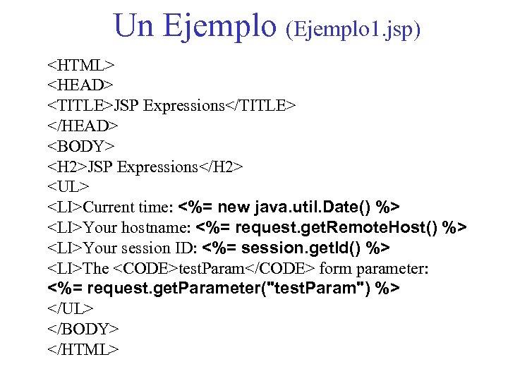 Un Ejemplo (Ejemplo 1. jsp) <HTML> <HEAD> <TITLE>JSP Expressions</TITLE> </HEAD> <BODY> <H 2>JSP Expressions</H