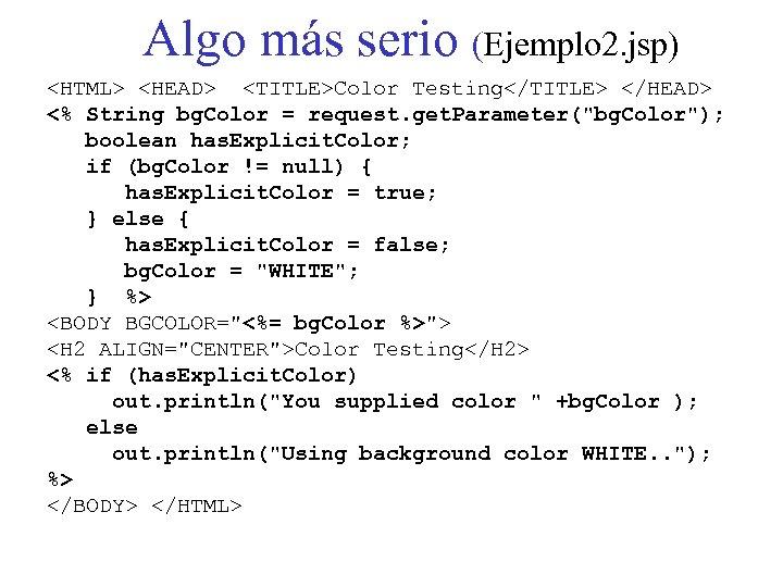 Algo más serio (Ejemplo 2. jsp) <HTML> <HEAD> <TITLE>Color Testing</TITLE> </HEAD> <% String bg.