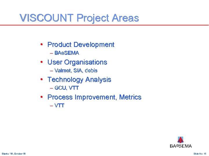 VISCOUNT Project Areas • Product Development – BAe. SEMA • User Organisations – Valmet,