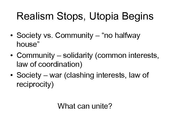 "Realism Stops, Utopia Begins • Society vs. Community – ""no halfway house"" • Community"