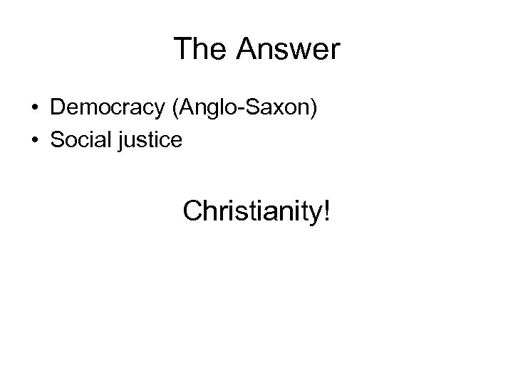 The Answer • Democracy (Anglo-Saxon) • Social justice Christianity!