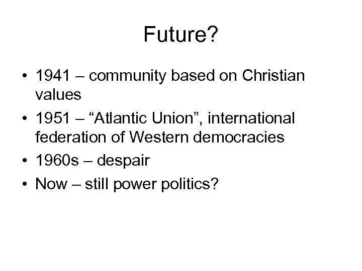 "Future? • 1941 – community based on Christian values • 1951 – ""Atlantic Union"","