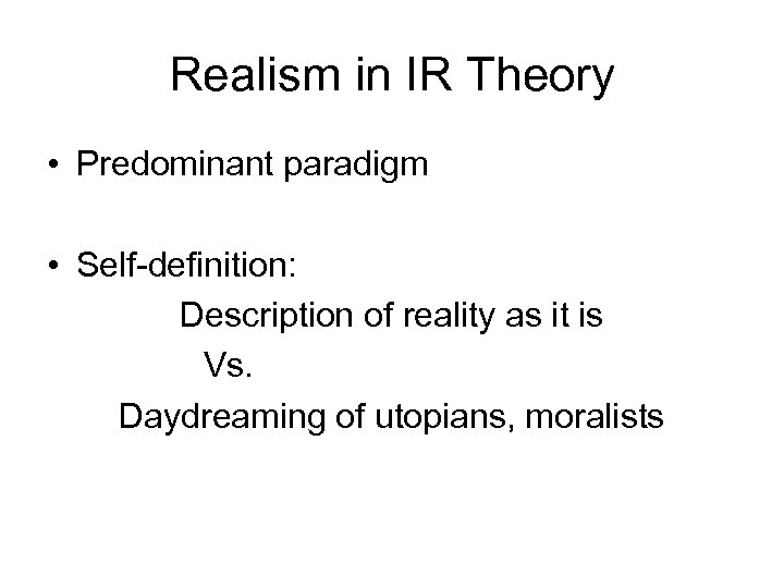 Realism in IR Theory • Predominant paradigm • Self-definition: Description of reality as it